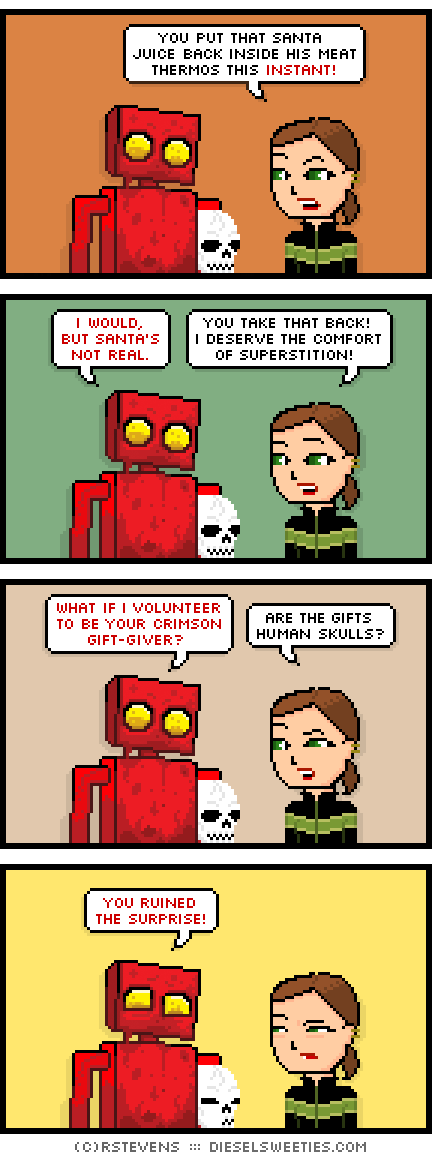 lil sis, red robot, covered in blood, skull : you put that santa juice back inside his meat thermos this instant! i would, but santa's not real. you take that back! i deserve the comfort of superstition! what if i volunteer to be your crimson gift-giver? are the gifts human skulls? you ruined the surprise!