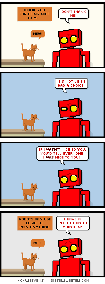 roger the cat, red robot, smile : mew! thank you for being nice to me. don't thank me! it's not like i had a choice! if i wasn't nice to you, you'd tell everyone i was nice to you! robots can use logic to ruin anything. i have a reputation to maintain!