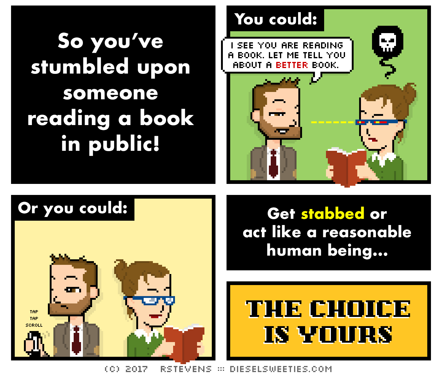 indie rock pete, library anne, holding book : So you've stumbled upon someone reading a book in public! You could: i see you are reading a book. let me tell you about a better book. Or you could: tap tap scroll : Get stabbed or act like a reasonable human being... THE CHOICE IS YOURS