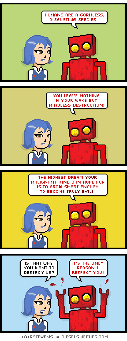 otakate, red robot : humans are a gormless, disgusting species! you leave nothing in your wake but mindless destruction! the highest dream your malignant kind can hope for is to grow smart enough to become truly evil! is that why you want to destroy us? it's the only reason i respect you!