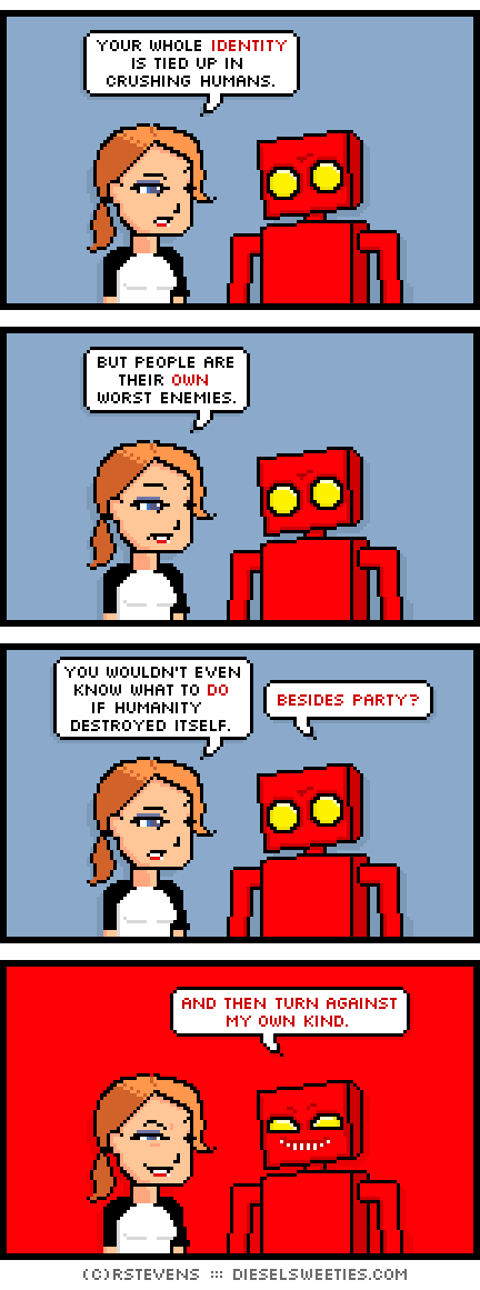 red robot, maura : your whole identity is tied up in crushing humans. but people are their own worst enemies. you wouldn't even know what to do if humanity destroyed itself. besides party? and then turn against my own kind.