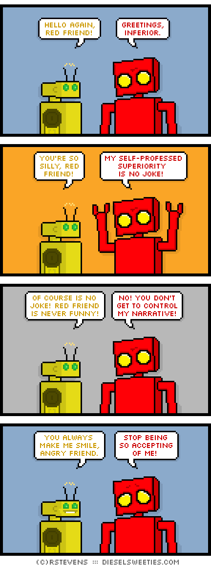 torpor, red robot : hello again, red friend! greetings, inferior. you're so silly, red friend! my self-professed superiority is no joke! of course is no joke! red friend is never funny! no! you don't get to control my narrative! you always make me smile, angry friend. stop being so accepting of me!