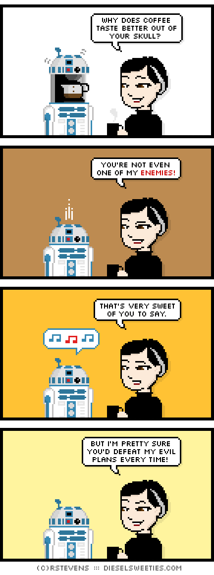 pale suzie : drinking coffee : r2-d2 whistling why does coffee taste better out of your skull? you're not even one of my enemies! that's very sweet of you to say. but i'm pretty sure you'd defeat my evil plans every time!